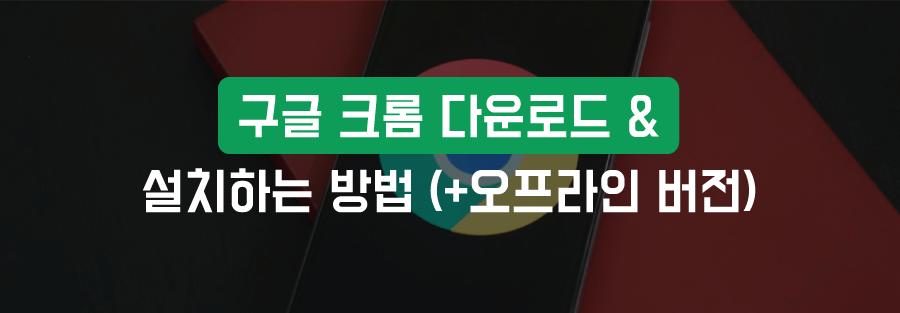 구글 크롬 다운로드, 설치하는 방법 (+오프라인 버전)